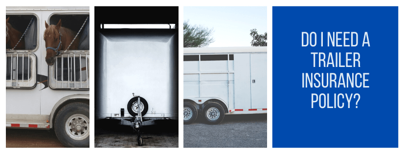"""Three trailers. Furthest left white horse trailer with brown horse head out a window. Middle is white cargo trailer front profile. Right is white horse trailer, no animals. Text is, """"Do I need a trailer insurance policy?"""""""