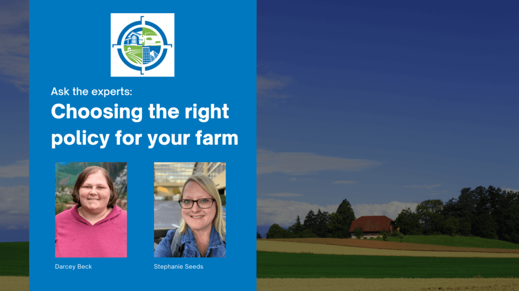 "Farm with green and yellow crops in the background with large blue rectangle on top. In rectangle is the text, ""Ask the experts: Choosing the right policy for your farm."" Below text are photos of Darcey Beck and Stephanie Seeds, farm experts at Cross Insurance Agency."